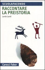 Foto Cover di Raccontare la preistoria, Libro di Lando Landi, edito da Carocci