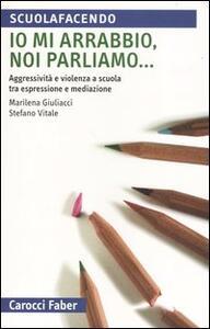 Io mi arrabbio, noi parliamo... Aggressività e violenza a scuola tra espressione e mediazione - Marilena Giuliacci,Stefano Vitale - copertina