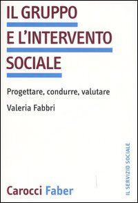 Il gruppo e l'intervento sociale. Progettare, condurre, valutare