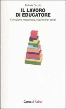 Il lavoro di educatore. Formazione, metodologia, nuovi scenari sociali.pdf