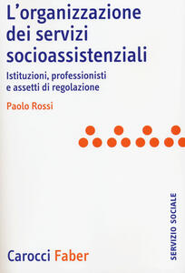 L' organizzazione dei servizi socioassistenziali. Istituzioni, professionisti e assetti di regolazione