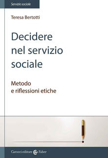 Decidere nel servizio sociale. Metodo e riflessioni etiche - Teresa Bertotti - copertina