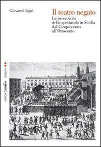 Il teatro negato. Le invenzioni dello spettacolo in Sicilia dal Cinquecento all'Ottocento