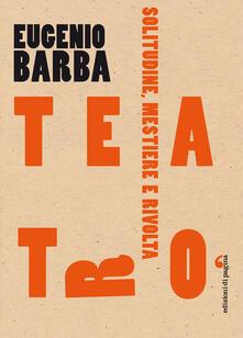 Teatro. Solitudine, mestiere, rivolta - Eugenio Barba - ebook