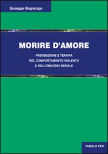 Morire d'amore. Prevenzione e terapia del comportamento violento e dell'omicidio seriale - Giuseppe Magnarapa - copertina