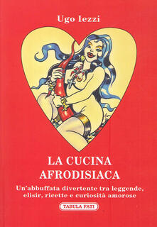 Lpgcsostenible.es La cucina afrodisiaca. Un'abbuffata divertente tra leggende, elisir, ricette e curiosità amorose Image