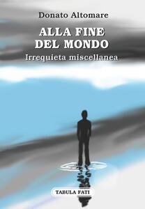 Alla fine del mondo. Irrequieta miscellanea - Donato Altomare - copertina