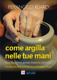 Come argilla nelle tue mani. Dall'eucaristia prende forma la comunità - Ruaro Pierangelo - wuz.it