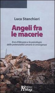 Angeli fra le macerie. Eroi d'Abruzzo e la psicologia delle potenzialità umane in emergenza - Luca Stanchieri - copertina