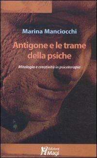 Antigone e le trame della psiche. Mitologia e creatività in psicoterapia