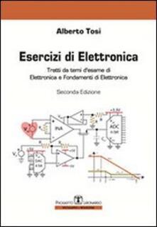 Esercizi di elettronica. Tratti da temi d'esame di elettronica e fondamenti di elettronica - Alberto Tosi - copertina