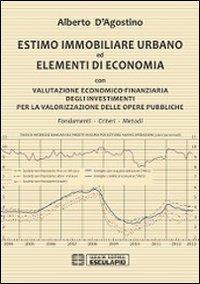Estimo immobiliare urbano ed elementi di economia. Con valutazione economico-finanziaria degli investimenti per la valorizzazione delle opere pubbliche - D'Agostino Alberto - wuz.it