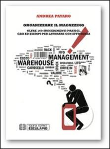 Organizzare il magazzino. Oltre 100 suggerimenti pratici. Casi ed esempi per lavorare con efficienza