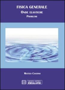Fisica generale. Problemi di onde elastiche - Matteo Cantoni - copertina