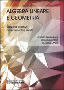 Algebra lineare geometria. Quiz ed esercizi commentati e risolti - Luigi Grasselli,Claudia Landi,Angiolina Barani - copertina