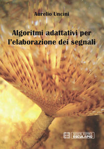 Algoritmi adattivi per l'elaborazione dei segnali - Aurelio Uncini - copertina