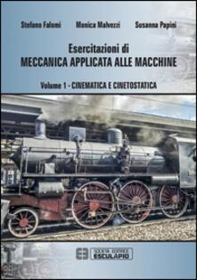 Esercitazioni di meccanica applicata alle macchine. Vol. 1: Cinematica e cinetostatica. - Susanna Papini,Monica Malvezzi,Stefano Falomi - copertina