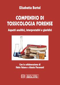 Compendio di tossicologia forense. Aspetti analitici, interpretativi e giuridici - Elisabetta Bertol - copertina