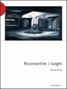 Riconvertire i luoghi - Andrea Chiesi - copertina