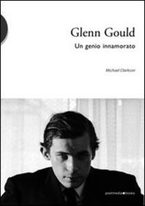 Glenn Gould. Un genio innamorato