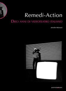 Libro Remedi Action. Dieci anni di videoteatro italiano Jennifer Malvezzi