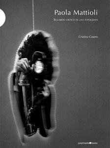 Paola Mattioli. Sguardo critico di una fotografa - Cristina Casero - copertina