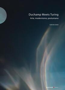 Duchamp meets Turing. Arte, modernismo, postumano. Ediz. illustrata - Gabriela Galati - copertina