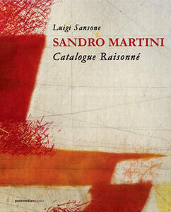 Sandro Martini. Catalogue raisonné. Ediz. italiana e inglese