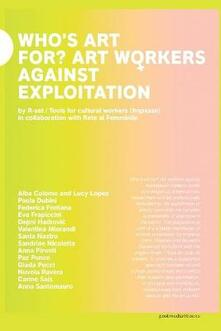 Who's art for? Art workers against exploitation. Ediz. italiana e inglese - Irene Pittatore,Nicoletta Daldanise - copertina