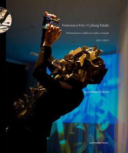 Libro Francesca Fini / Cyborg Fatale. Performance e video tra reale e virtuale