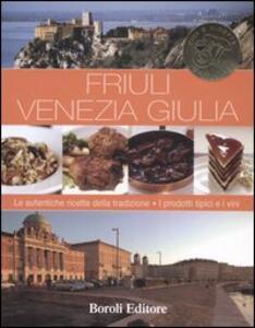 Friuli Venezia Giulia. Le autentiche ricette della tradizione. I prodotti tipici e i vini - copertina