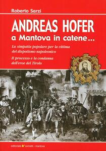 Andreas Hofer. A Mantova in catene... La simpatia popolare per la vittima del dispotismo napoleonico
