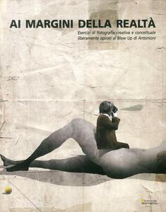 Ai margini della realtà. Esercizi di fotografia creativa e concettuale liberamente ispirati al «Blow Up» di Antonioni