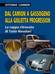 Dal camion a gassogeno alla Giulietta progression. La coppa ritrovata di Tazio Nuvolari - Vittorio Carreri - copertina