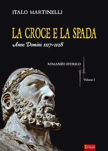 La croce e la spada. Anno Domini 1117-1128 - Italo Martinelli - copertina