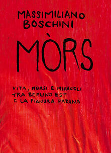Mòrs. Vita, morsi e miracoli tra Berlino Est e la Pianura Padana - Massimiliano Boschini - copertina