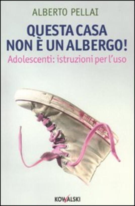 Questa casa non è un albergo! Adolescenti: istruzioni per l'uso - Alberto Pellai - copertina