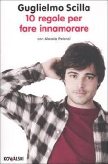 10 regole per fare innamorare - Guglielmo Scilla,Alessia Pelonzi - copertina