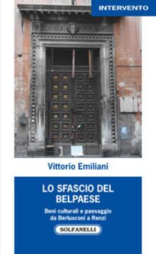 Lo sfascio del Belpaese. Beni culturali e paesaggio da Berlusconi a Renzi - Vittorio Emiliani - copertina