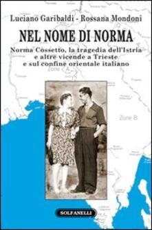 Nel nome di Norma. Norma Cossetto, la tragedia dell'Istria e altre vicende a Trieste e sul confine orientale italiano - Luciano Garibaldi,Rossana Mondoni - copertina