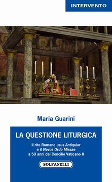 La questione liturgica. Il rito romano usus antiquior e il novus ordo missae a 50 anni dal Concilio Vaticano II - Maria Guarini - copertina