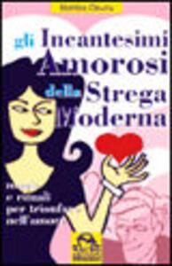 Gli incantesimi amorosi della strega moderna. Magie e rituali per trionfare in amore