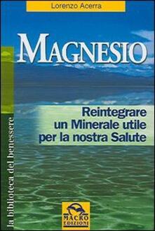 Magnesio. Reintegrare un minerale utile per la nostra salute - Lorenzo Acerra - copertina