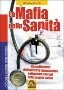 La mafia della sanità. Come liberarsi dallindustria farmaceutica e diventare sovrani della propria salute.pdf