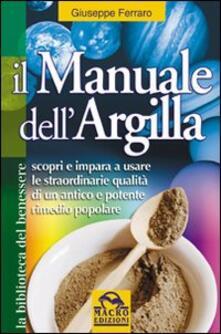 Il manuale dell'argilla. Scopri e impara a usare le straordinarie qualità di un antico e potente rimedio popolare - Giuseppe Ferraro - copertina