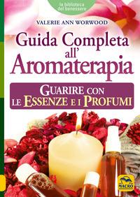 Guida completa all'aromaterapia. Guarire con le essenze e i profumi