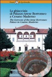 La ghiacciaia di palazzo Arese Borromeo a Cesano Maderno. Ediz. italiana e inglese