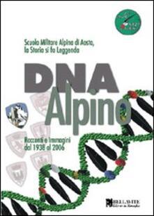 DNA alpino. Racconti e immagini dal 1938 al 2006. Scuola Militare Alpina di Aosta, la storia si fa leggenda - copertina