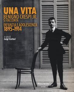 Una vita. Benigno Crespi jr. si racconta. Infanzia e adolescenza 1895-1914. Ediz. illustrata