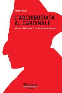 L' archibugiata al cardinale. Milano, 1569: storia di un attentato mancato